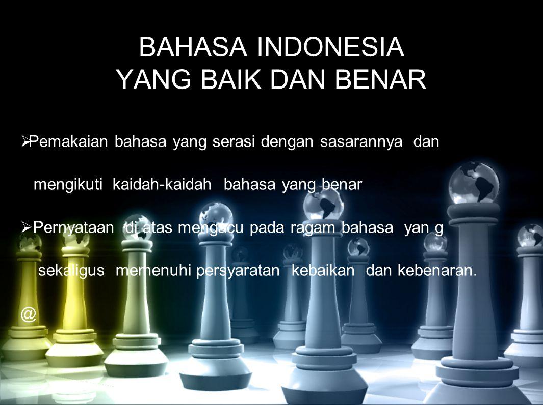 BAHASA INDONESIA YANG BAIK DAN BENAR  Pemakaian bahasa yang serasi dengan sasarannya dan mengikuti kaidah-kaidah bahasa yang benar  Pernyataan di at
