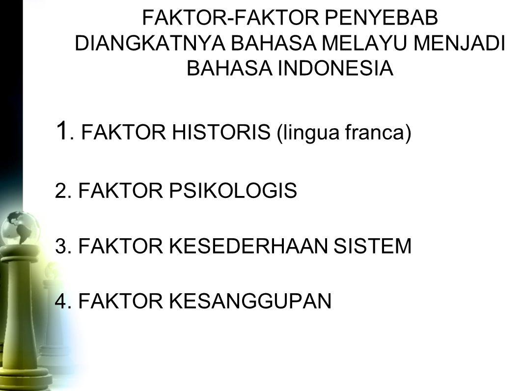 FAKTOR-FAKTOR PENYEBAB DIANGKATNYA BAHASA MELAYU MENJADI BAHASA INDONESIA 1. FAKTOR HISTORIS (lingua franca) 2. FAKTOR PSIKOLOGIS 3. FAKTOR KESEDERHAA