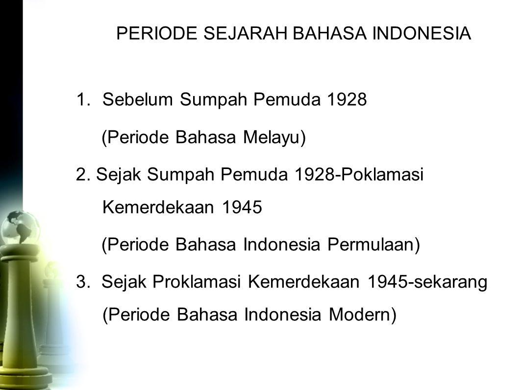 PERIODE SEJARAH BAHASA INDONESIA 1.Sebelum Sumpah Pemuda 1928 (Periode Bahasa Melayu) 2. Sejak Sumpah Pemuda 1928-Poklamasi Kemerdekaan 1945 (Periode