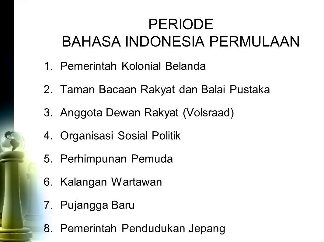 PERIODE BAHASA INDONESIA PERMULAAN 1.Pemerintah Kolonial Belanda 2.Taman Bacaan Rakyat dan Balai Pustaka 3.Anggota Dewan Rakyat (Volsraad) 4.Organisas