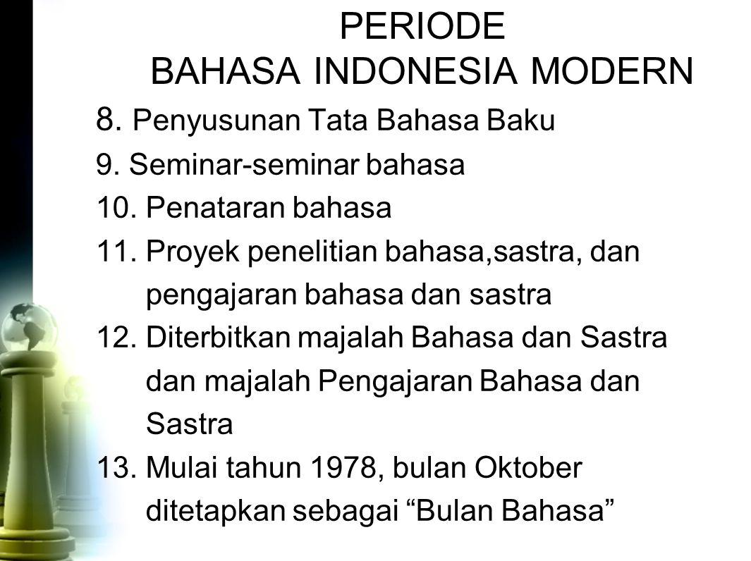 PERIODE BAHASA INDONESIA MODERN 8. Penyusunan Tata Bahasa Baku 9. Seminar-seminar bahasa 10. Penataran bahasa 11. Proyek penelitian bahasa,sastra, dan