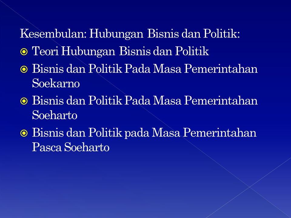 Kesembulan: Hubungan Bisnis dan Politik:  Teori Hubungan Bisnis dan Politik  Bisnis dan Politik Pada Masa Pemerintahan Soekarno  Bisnis dan Politik Pada Masa Pemerintahan Soeharto  Bisnis dan Politik pada Masa Pemerintahan Pasca Soeharto