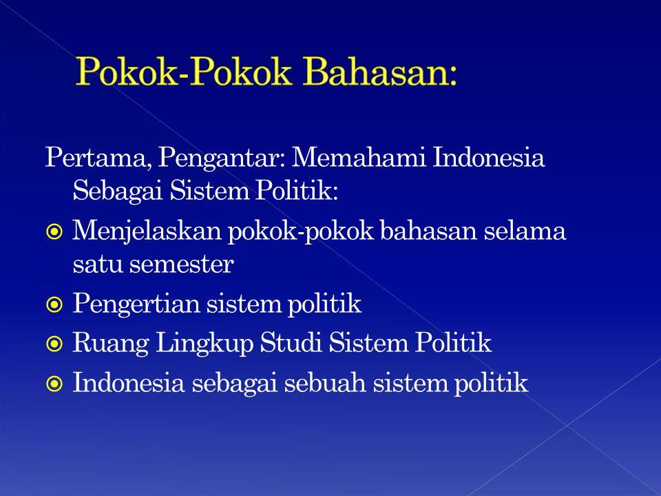 Pertama, Pengantar: Memahami Indonesia Sebagai Sistem Politik:  Menjelaskan pokok-pokok bahasan selama satu semester  Pengertian sistem politik  Ruang Lingkup Studi Sistem Politik  Indonesia sebagai sebuah sistem politik