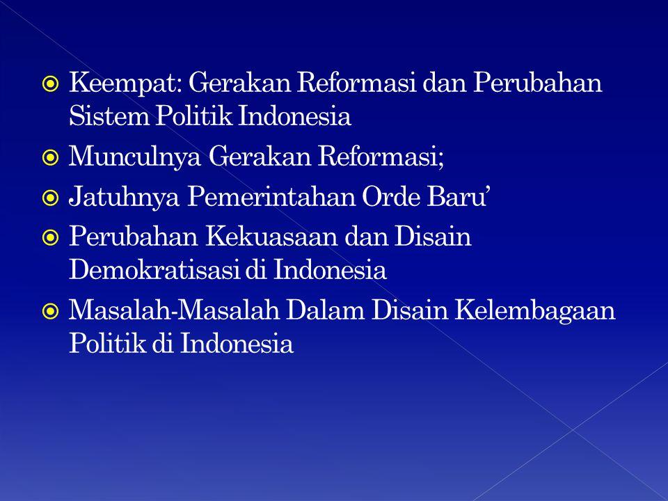  Keempat: Gerakan Reformasi dan Perubahan Sistem Politik Indonesia  Munculnya Gerakan Reformasi;  Jatuhnya Pemerintahan Orde Baru'  Perubahan Keku