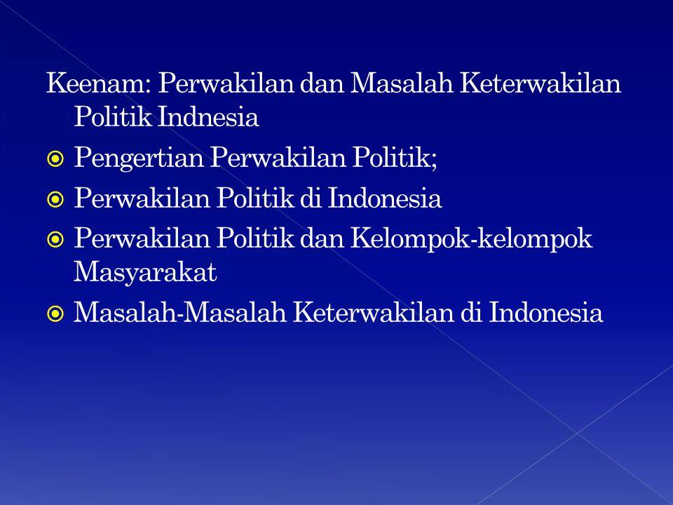 Keenam: Perwakilan dan Masalah Keterwakilan Politik Indnesia  Pengertian Perwakilan Politik;  Perwakilan Politik di Indonesia  Perwakilan Politik dan Kelompok-kelompok Masyarakat  Masalah-Masalah Keterwakilan di Indonesia