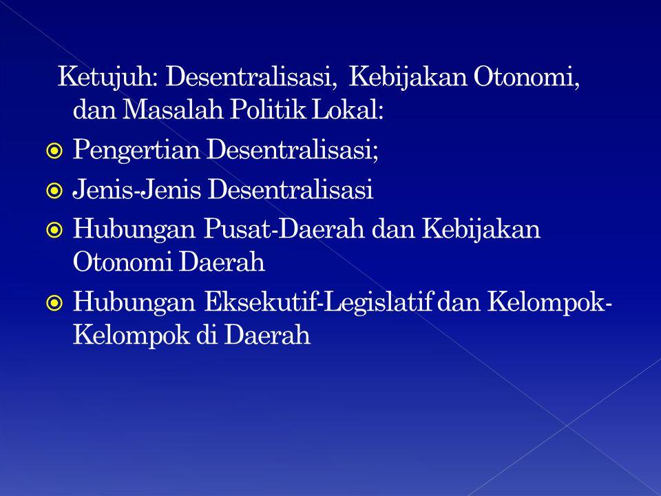 Ketujuh: Desentralisasi, Kebijakan Otonomi, dan Masalah Politik Lokal:  Pengertian Desentralisasi;  Jenis-Jenis Desentralisasi  Hubungan Pusat-Daerah dan Kebijakan Otonomi Daerah  Hubungan Eksekutif-Legislatif dan Kelompok- Kelompok di Daerah