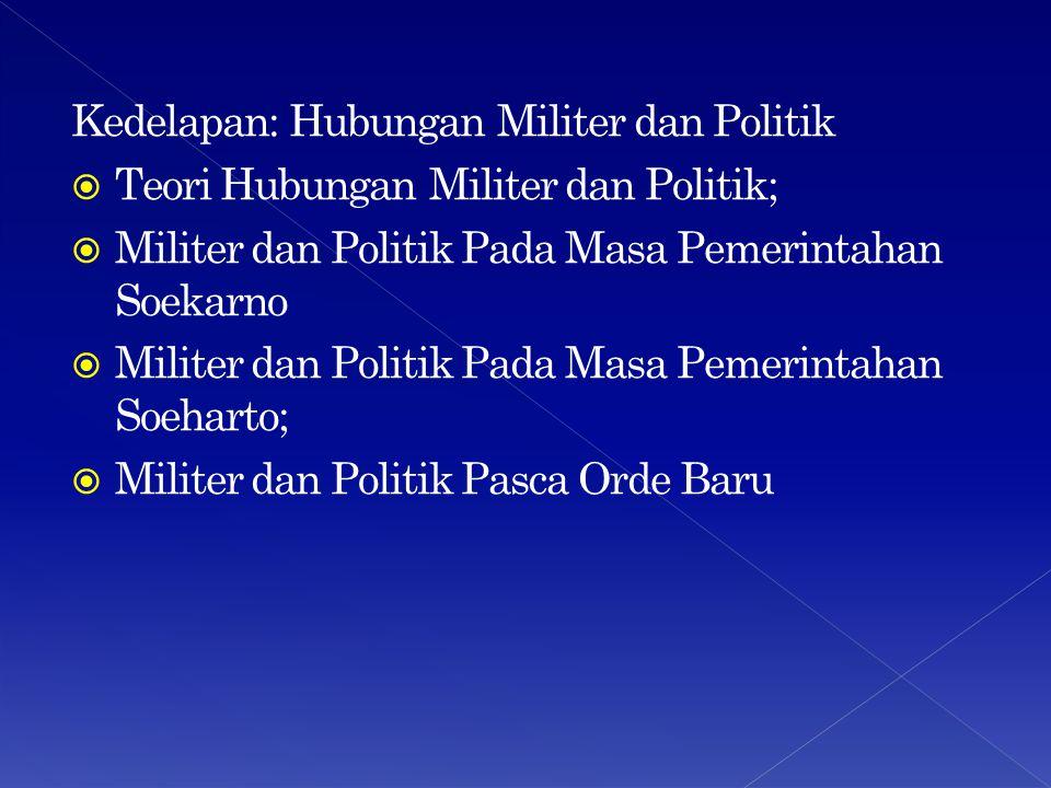 Kedelapan: Hubungan Militer dan Politik  Teori Hubungan Militer dan Politik;  Militer dan Politik Pada Masa Pemerintahan Soekarno  Militer dan Poli