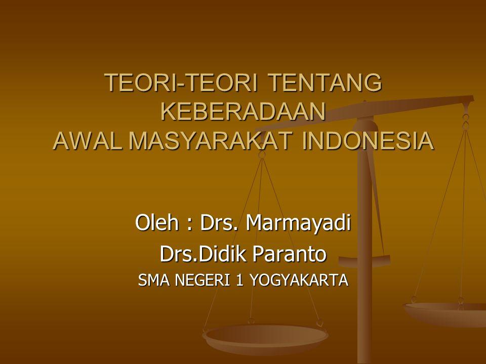 TEORI-TEORI TENTANG KEBERADAAN AWAL MASYARAKAT INDONESIA Oleh : Drs. Marmayadi Drs.Didik Paranto SMA NEGERI 1 YOGYAKARTA