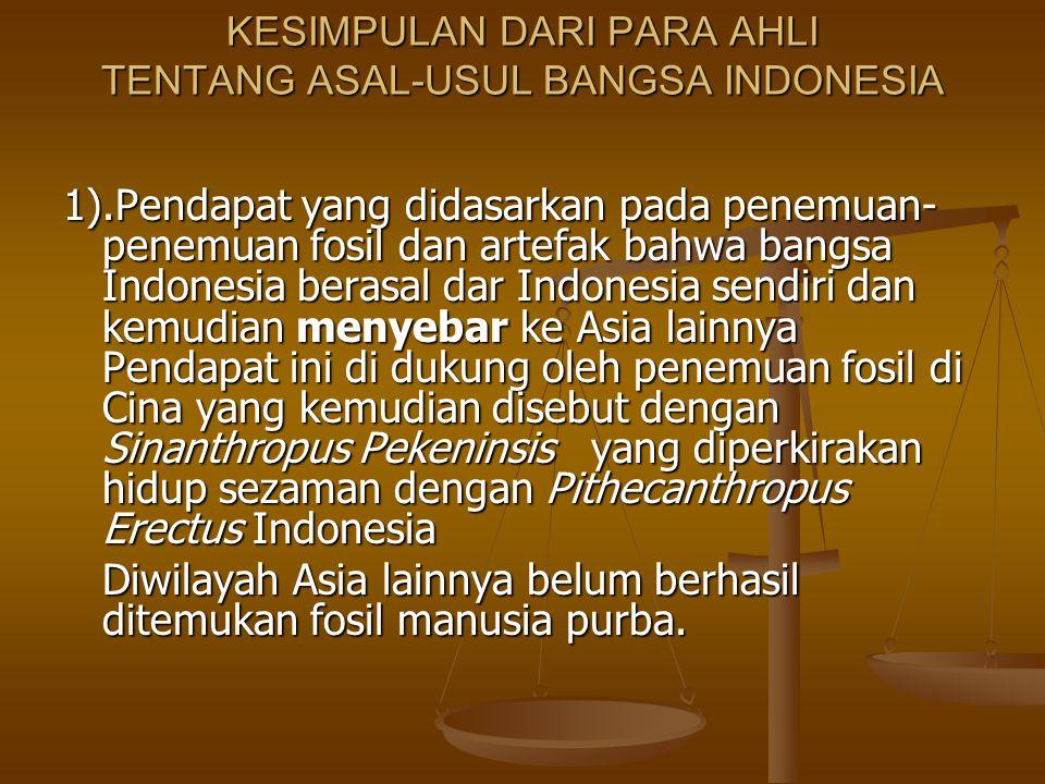 KESIMPULAN DARI PARA AHLI TENTANG ASAL-USUL BANGSA INDONESIA 1).Pendapat yang didasarkan pada penemuan- penemuan fosil dan artefak bahwa bangsa Indone