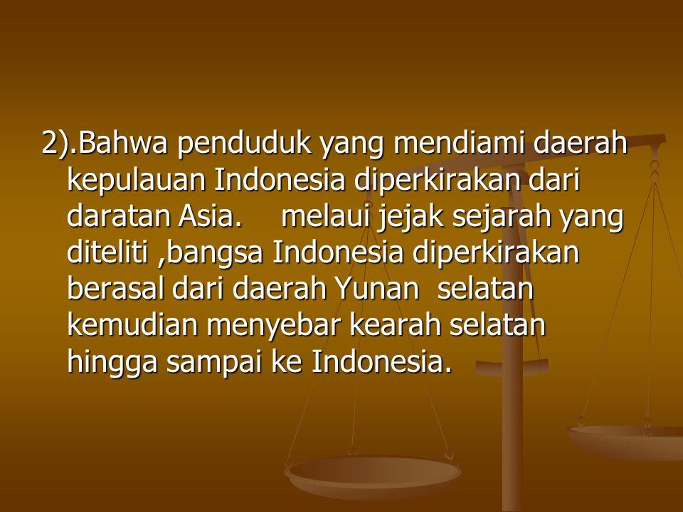 2).Bahwa penduduk yang mendiami daerah kepulauan Indonesia diperkirakan dari daratan Asia. melaui jejak sejarah yang diteliti,bangsa Indonesia diperki