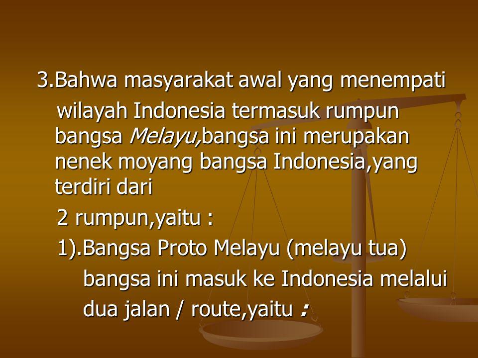 3.Bahwa masyarakat awal yang menempati wilayah Indonesia termasuk rumpun bangsa Melayu,bangsa ini merupakan nenek moyang bangsa Indonesia,yang terdiri