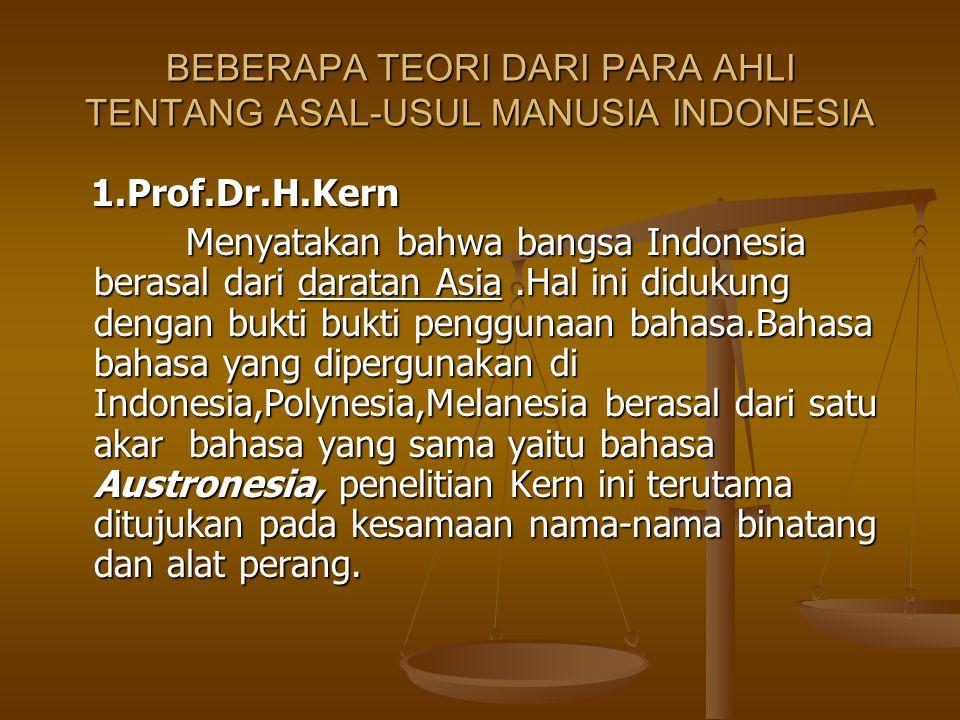 2.Prof.Dr.Kroom 2.Prof.Dr.Kroom Asal-usul bangsa Indonesia adalah dari Asia Tengah,pendapat ini didasarkan pada bukti bahwa didaerah Cina tengah banyak terdapat sungai-sungai yang besar yang menjadi sumber kehidupan manusia.Dari sini mereka menyebar ke Indonesia pada sekitar tahun 2000 SM sampai tahun 1500 SM.