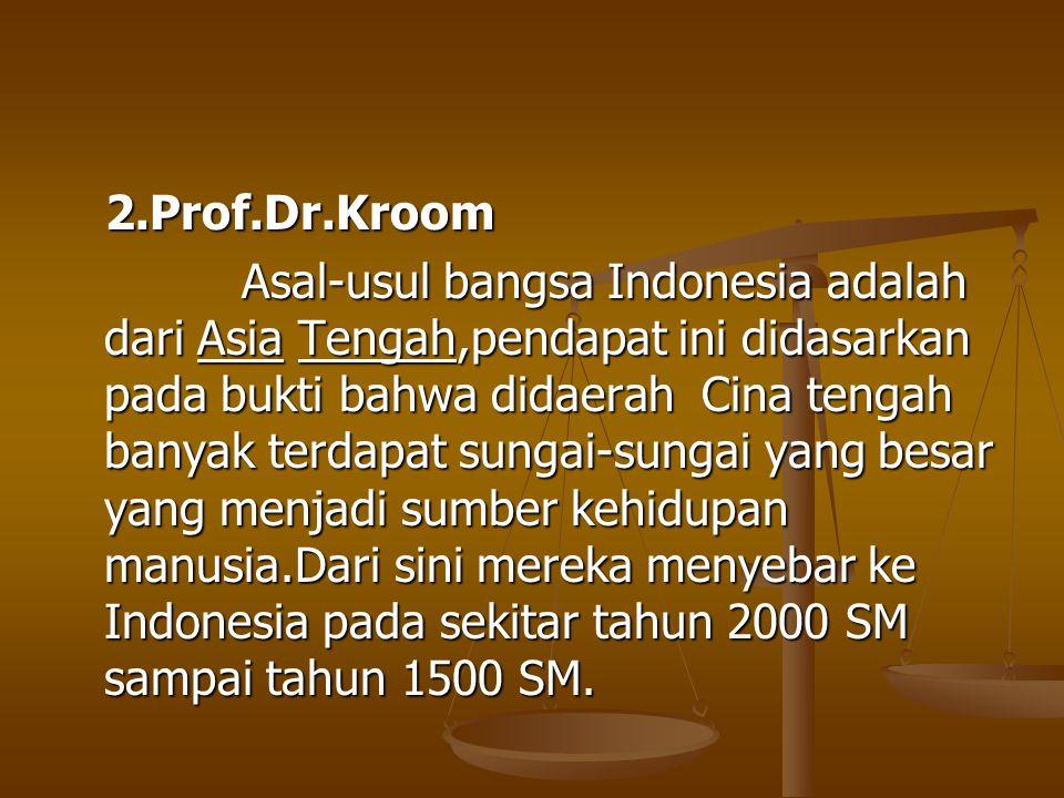 2.Prof.Dr.Kroom 2.Prof.Dr.Kroom Asal-usul bangsa Indonesia adalah dari Asia Tengah,pendapat ini didasarkan pada bukti bahwa didaerah Cina tengah banya