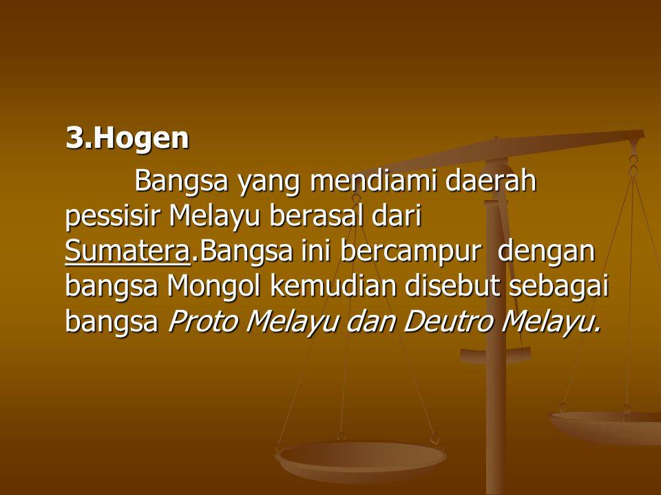 3.Hogen 3.Hogen Bangsa yang mendiami daerah pessisir Melayu berasal dari Sumatera.Bangsa ini bercampur dengan bangsa Mongol kemudian disebut sebagai b
