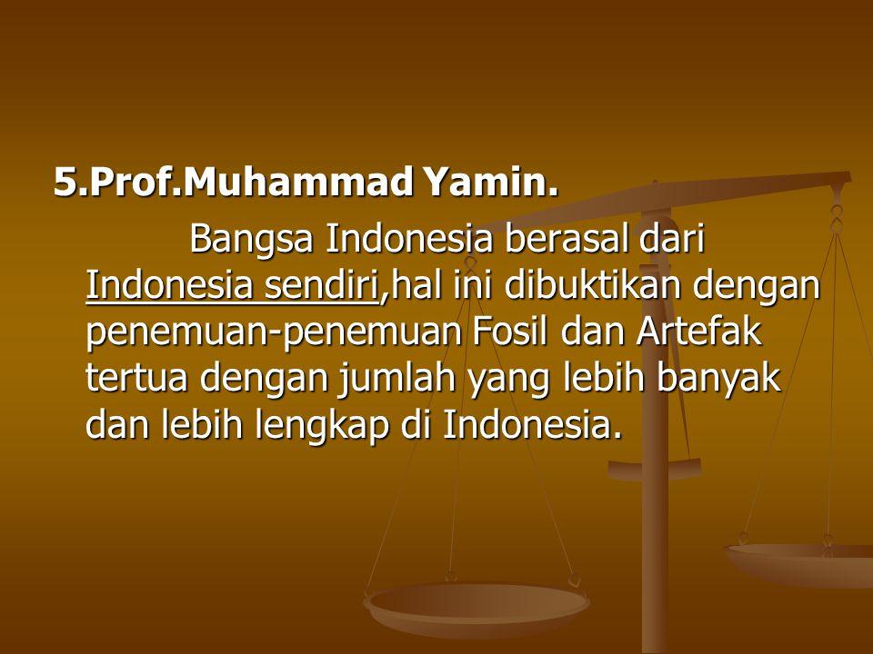 5.Prof.Muhammad Yamin. Bangsa Indonesia berasal dari Indonesia sendiri,hal ini dibuktikan dengan penemuan-penemuan Fosil dan Artefak tertua dengan jum