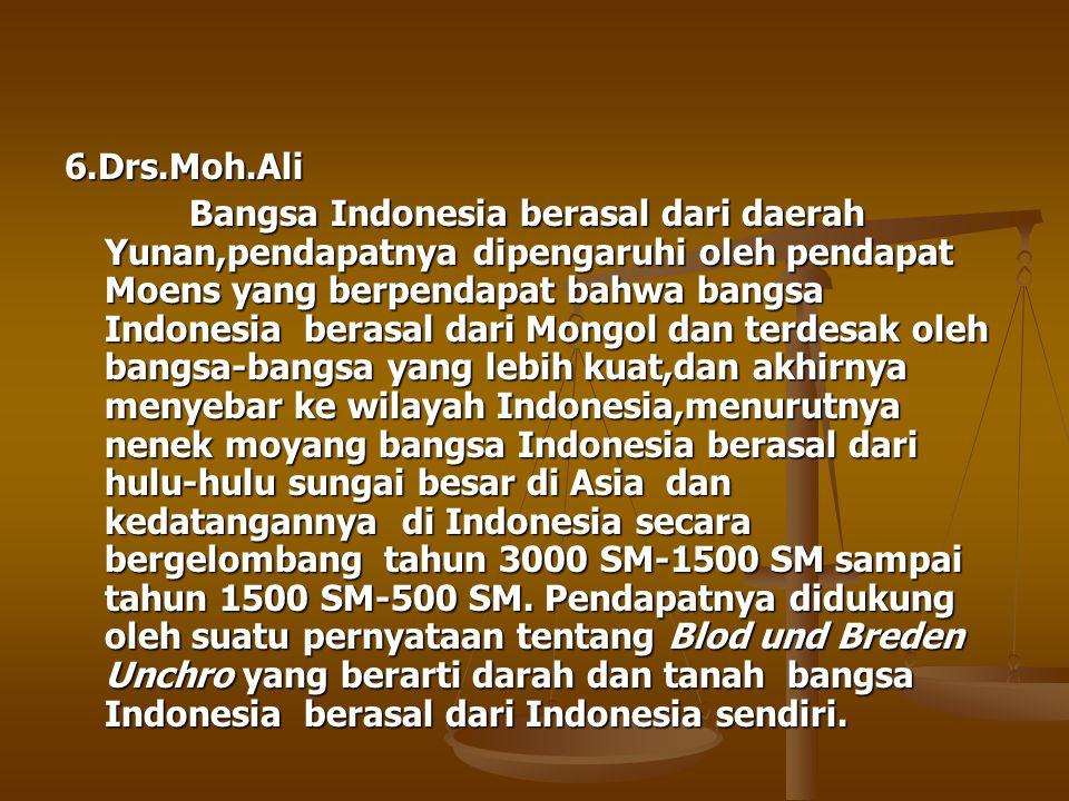 6.Drs.Moh.Ali Bangsa Indonesia berasal dari daerah Yunan,pendapatnya dipengaruhi oleh pendapat Moens yang berpendapat bahwa bangsa Indonesia berasal d