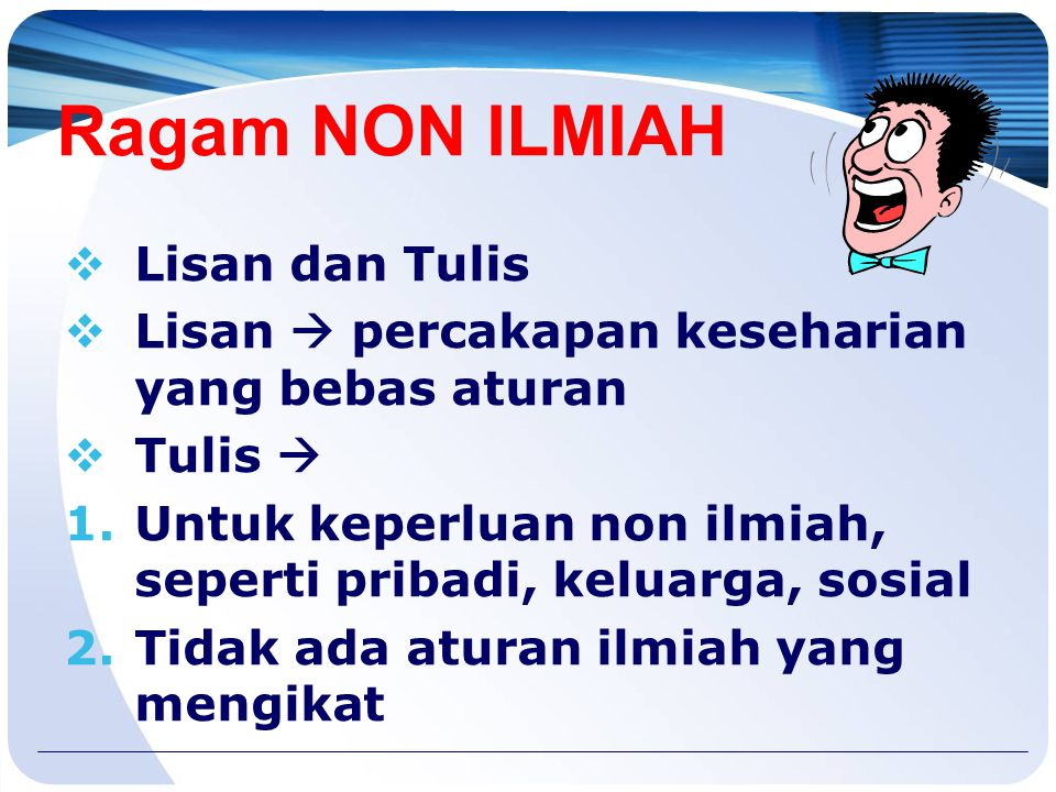 Ragam ILMIAH  Lisan dan Tulis  Lisan  bunyi bahasa Indonesia yang bebas pengaruh dialek dan logat  Tulis  1.Digunakan untuk keperluan ilmiah/akad