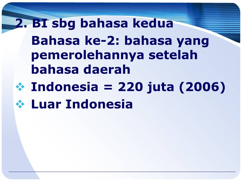 Penutur BI 1.BI sbg bahasa ibu tidak banyak:  Sepanjang pantai timur Indonesia  Pantai barat bagian selatan Indonesia.  Jakarta  Pantai Kalimantan