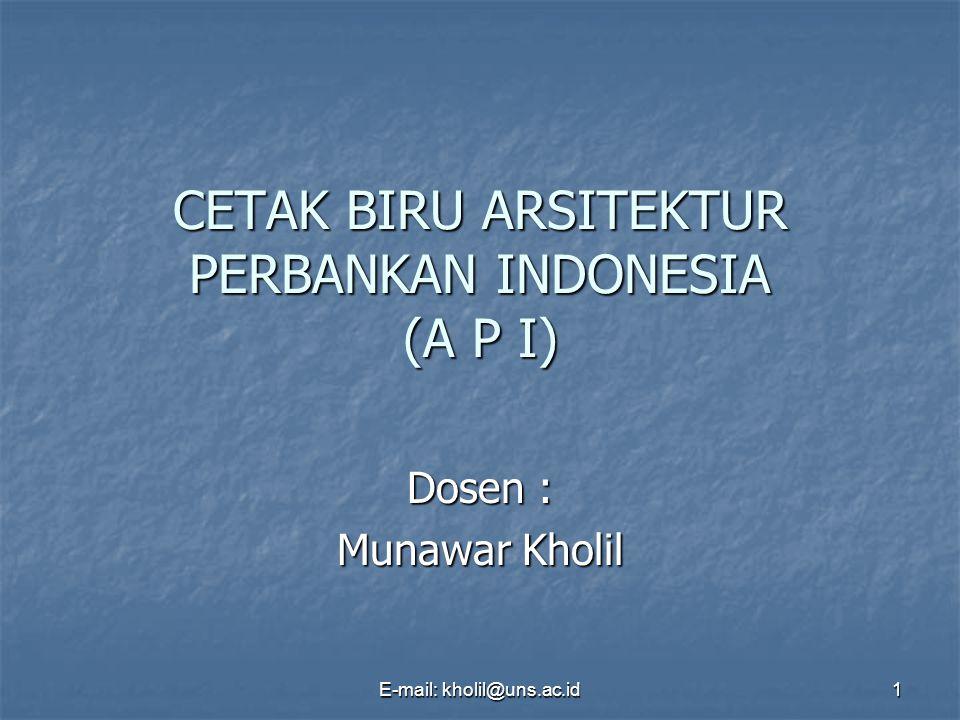 E-mail: kholil@uns.ac.id 1 CETAK BIRU ARSITEKTUR PERBANKAN INDONESIA (A P I) Dosen : Munawar Kholil