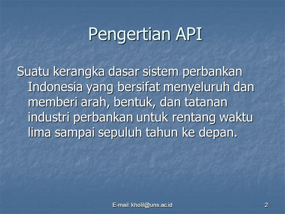 E-mail: kholil@uns.ac.id2 Pengertian API Pengertian API Suatu kerangka dasar sistem perbankan Indonesia yang bersifat menyeluruh dan memberi arah, bentuk, dan tatanan industri perbankan untuk rentang waktu lima sampai sepuluh tahun ke depan.
