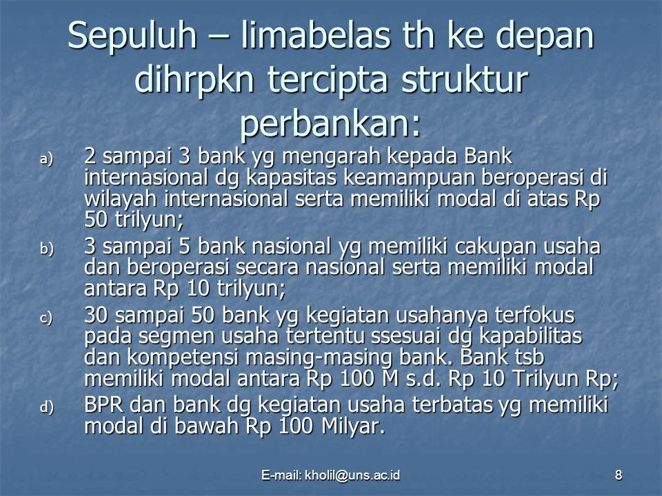 E-mail: kholil@uns.ac.id8 Sepuluh – limabelas th ke depan dihrpkn tercipta struktur perbankan: a) 2 sampai 3 bank yg mengarah kepada Bank internasiona