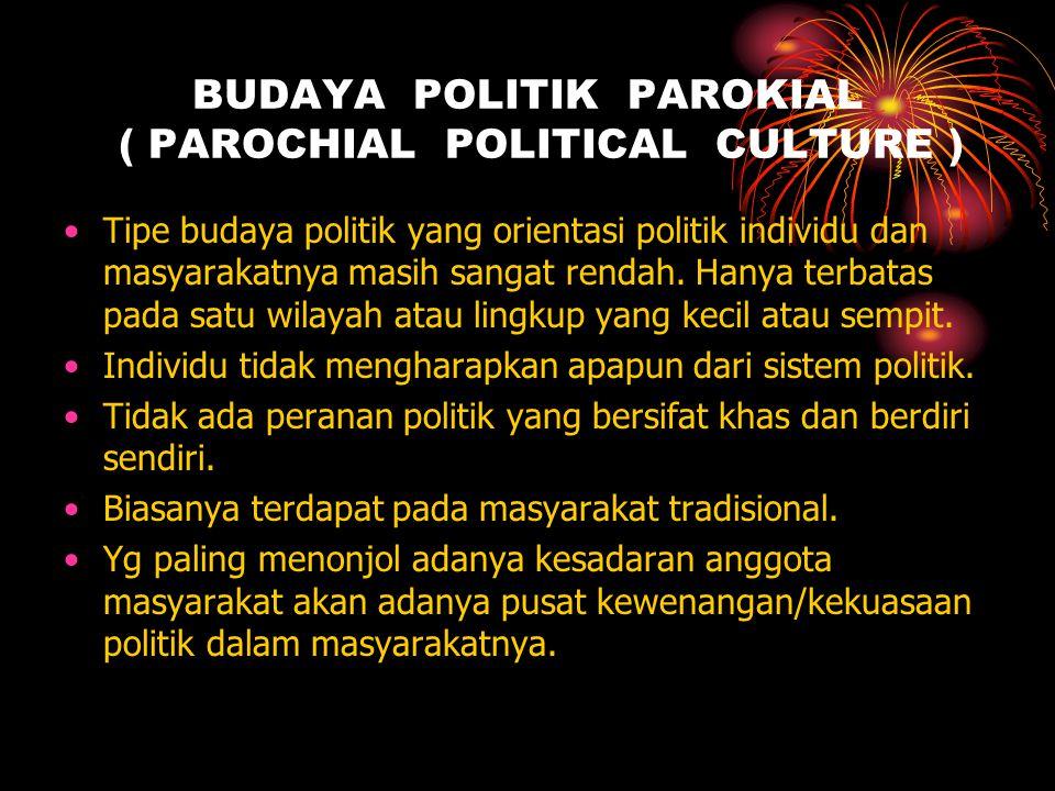 BUDAYA POLITIK PAROKIAL ( PAROCHIAL POLITICAL CULTURE ) Tipe budaya politik yang orientasi politik individu dan masyarakatnya masih sangat rendah. Han