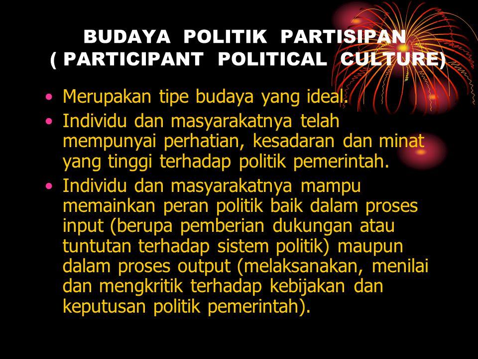 BUDAYA POLITIK PARTISIPAN ( PARTICIPANT POLITICAL CULTURE) Merupakan tipe budaya yang ideal. Individu dan masyarakatnya telah mempunyai perhatian, kes