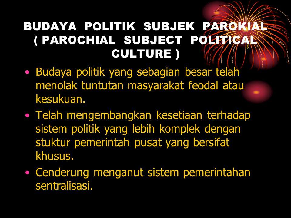 BUDAYA POLITIK SUBJEK PAROKIAL ( PAROCHIAL SUBJECT POLITICAL CULTURE ) Budaya politik yang sebagian besar telah menolak tuntutan masyarakat feodal atau kesukuan.