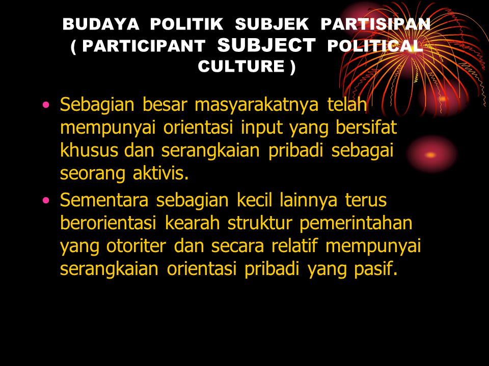 BUDAYA POLITIK SUBJEK PARTISIPAN ( PARTICIPANT SUBJECT POLITICAL CULTURE ) Sebagian besar masyarakatnya telah mempunyai orientasi input yang bersifat khusus dan serangkaian pribadi sebagai seorang aktivis.