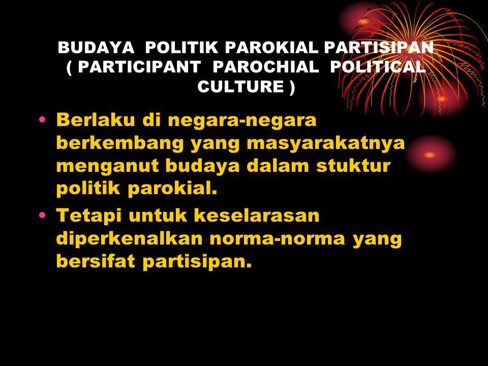 BUDAYA POLITIK PAROKIAL PARTISIPAN ( PARTICIPANT PAROCHIAL POLITICAL CULTURE ) Berlaku di negara-negara berkembang yang masyarakatnya menganut budaya