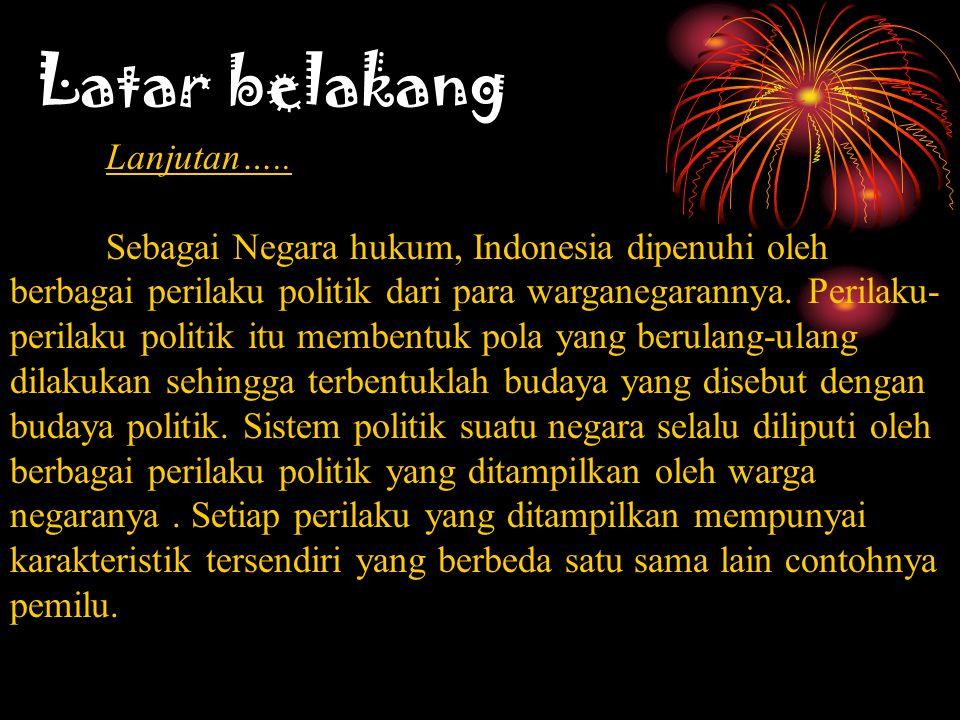 Latar belakang Lanjutan….. Sebagai Negara hukum, Indonesia dipenuhi oleh berbagai perilaku politik dari para warganegarannya. Perilaku- perilaku polit