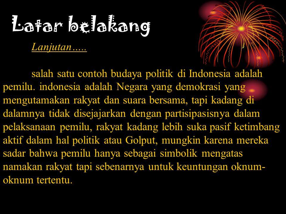 Latar belakang Lanjutan….. salah satu contoh budaya politik di Indonesia adalah pemilu. indonesia adalah Negara yang demokrasi yang mengutamakan rakya