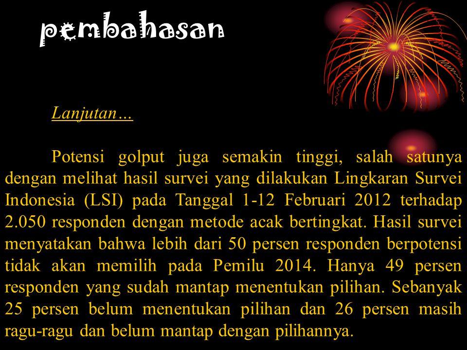 pembahasan Lanjutan… Potensi golput juga semakin tinggi, salah satunya dengan melihat hasil survei yang dilakukan Lingkaran Survei Indonesia (LSI) pada Tanggal 1-12 Februari 2012 terhadap 2.050 responden dengan metode acak bertingkat.