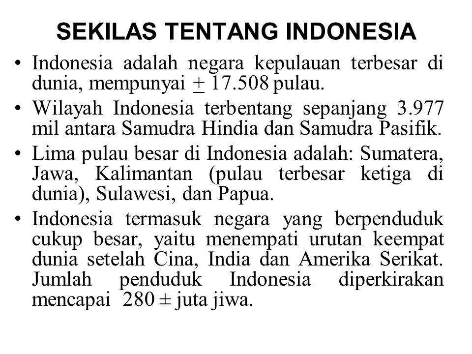 SEKILAS TENTANG INDONESIA Indonesia adalah negara kepulauan terbesar di dunia, mempunyai + 17.508 pulau.