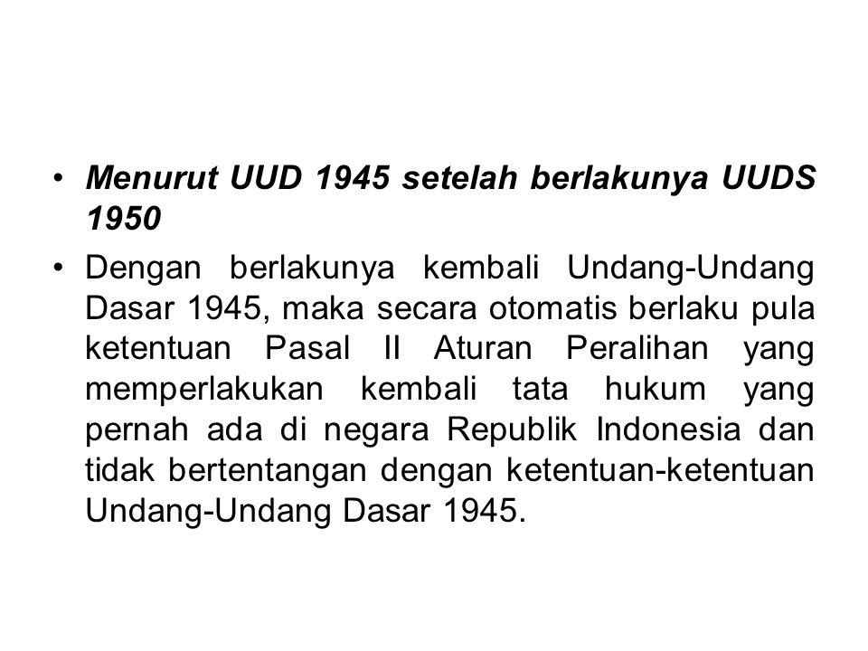 Menurut UUDS 1950 Sebagaimana juga Undang-Undang Dasar 1945 dan Konstitusi RIS yang masih memberlakukan ketentuan-ketentuan dari peraturan-peraturan y