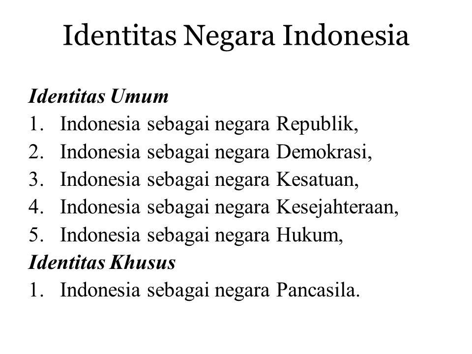 Identitas Negara Indonesia Identitas Umum 1.Indonesia sebagai negara Republik, 2.Indonesia sebagai negara Demokrasi, 3.Indonesia sebagai negara Kesatuan, 4.Indonesia sebagai negara Kesejahteraan, 5.Indonesia sebagai negara Hukum, Identitas Khusus 1.Indonesia sebagai negara Pancasila.