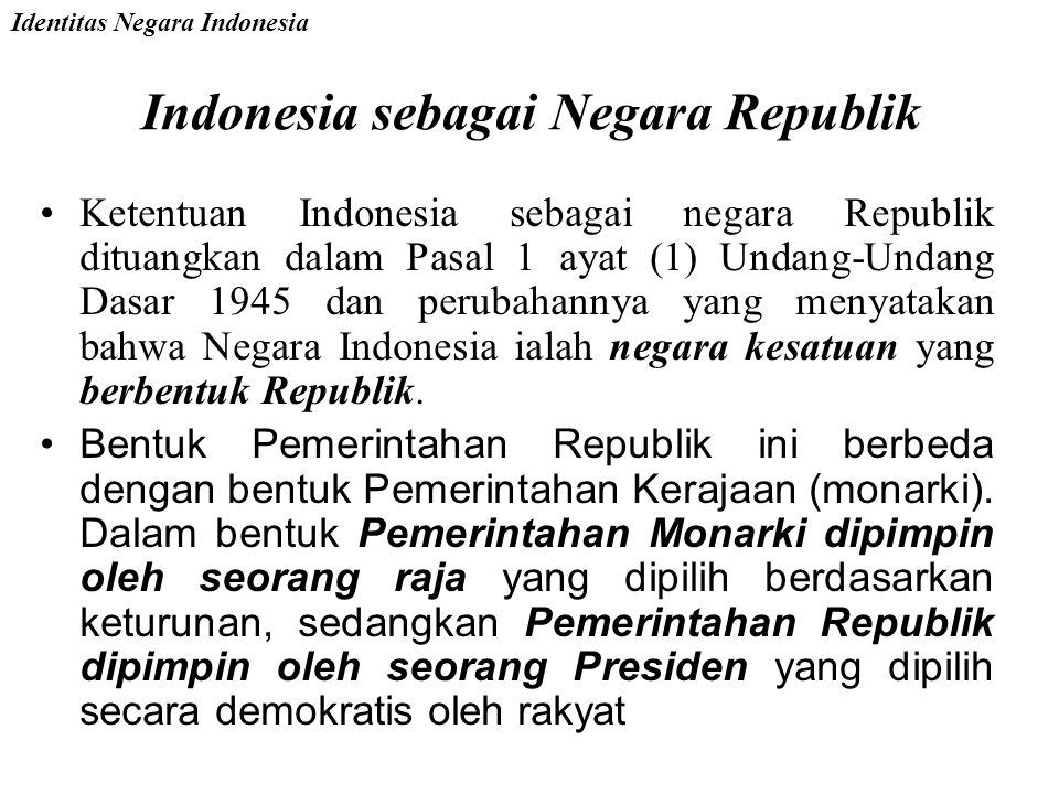 Indonesia sebagai Negara Republik Ketentuan Indonesia sebagai negara Republik dituangkan dalam Pasal 1 ayat (1) Undang-Undang Dasar 1945 dan perubahannya yang menyatakan bahwa Negara Indonesia ialah negara kesatuan yang berbentuk Republik.