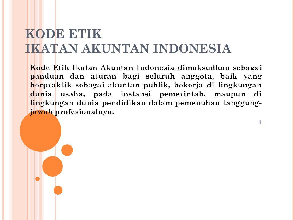 KODE ETIK IKATAN AKUNTAN INDONESIA Kode Etik Ikatan Akuntan Indonesia dimaksudkan sebagai panduan dan aturan bagi seluruh anggota, baik yang berprakti