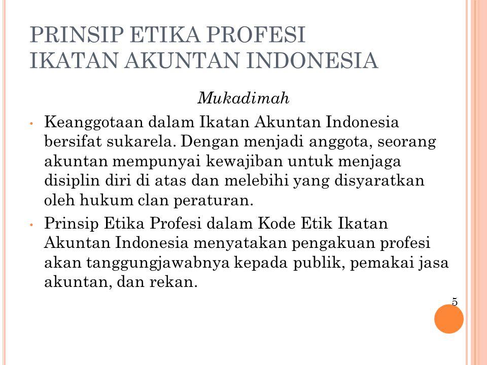 PRINSIP ETIKA PROFESI IKATAN AKUNTAN INDONESIA Mukadimah Keanggotaan dalam Ikatan Akuntan Indonesia bersifat sukarela. Dengan menjadi anggota, seorang
