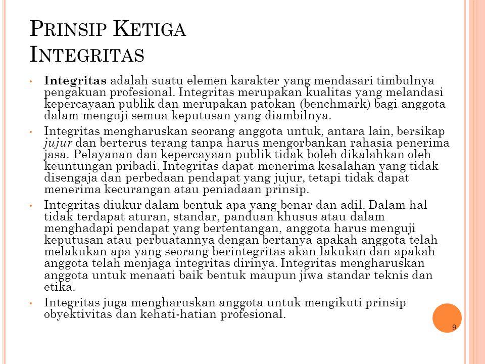 P RINSIP K ETIGA I NTEGRITAS Integritas adalah suatu elemen karakter yang mendasari timbulnya pengakuan profesional. Integritas merupakan kualitas yan