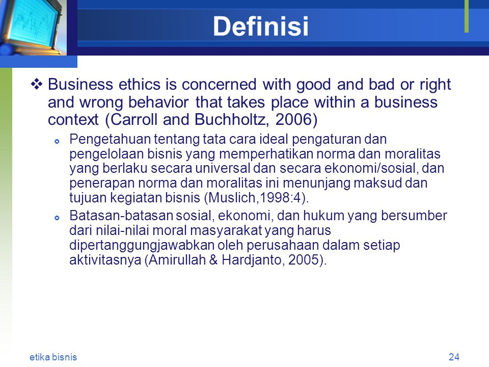 Definisi  Business ethics is concerned with good and bad or right and wrong behavior that takes place within a business context (Carroll and Buchholt