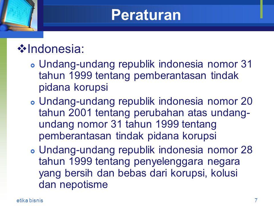 Peraturan  Indonesia:  Undang-undang republik indonesia nomor 31 tahun 1999 tentang pemberantasan tindak pidana korupsi  Undang-undang republik indonesia nomor 20 tahun 2001 tentang perubahan atas undang- undang nomor 31 tahun 1999 tentang pemberantasan tindak pidana korupsi  Undang-undang republik indonesia nomor 28 tahun 1999 tentang penyelenggara negara yang bersih dan bebas dari korupsi, kolusi dan nepotisme etika bisnis7
