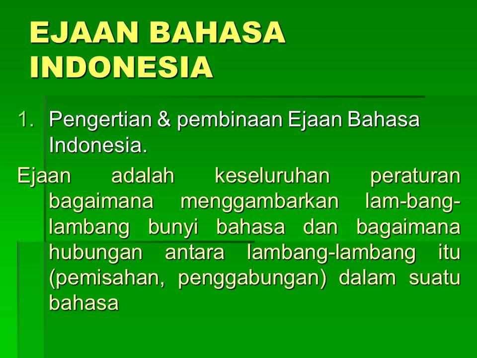 EJAAN BAHASA INDONESIA 1.Pengertian & pembinaan Ejaan Bahasa Indonesia. Ejaan adalah keseluruhan peraturan bagaimana menggambarkan lam-bang- lambang b