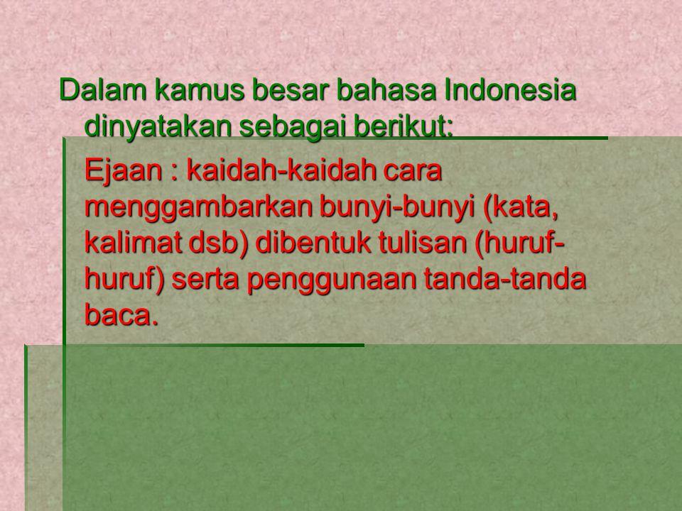 Dalam kamus besar bahasa Indonesia dinyatakan sebagai berikut: Ejaan : kaidah-kaidah cara menggambarkan bunyi-bunyi (kata, kalimat dsb) dibentuk tulisan (huruf- huruf) serta penggunaan tanda-tanda baca.