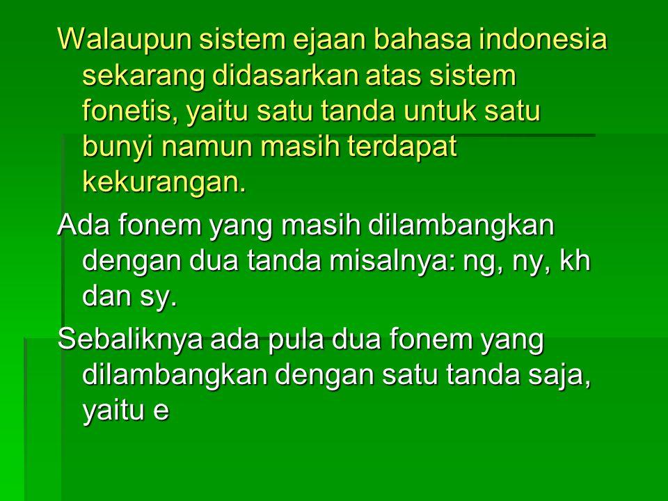 Walaupun sistem ejaan bahasa indonesia sekarang didasarkan atas sistem fonetis, yaitu satu tanda untuk satu bunyi namun masih terdapat kekurangan. Ada