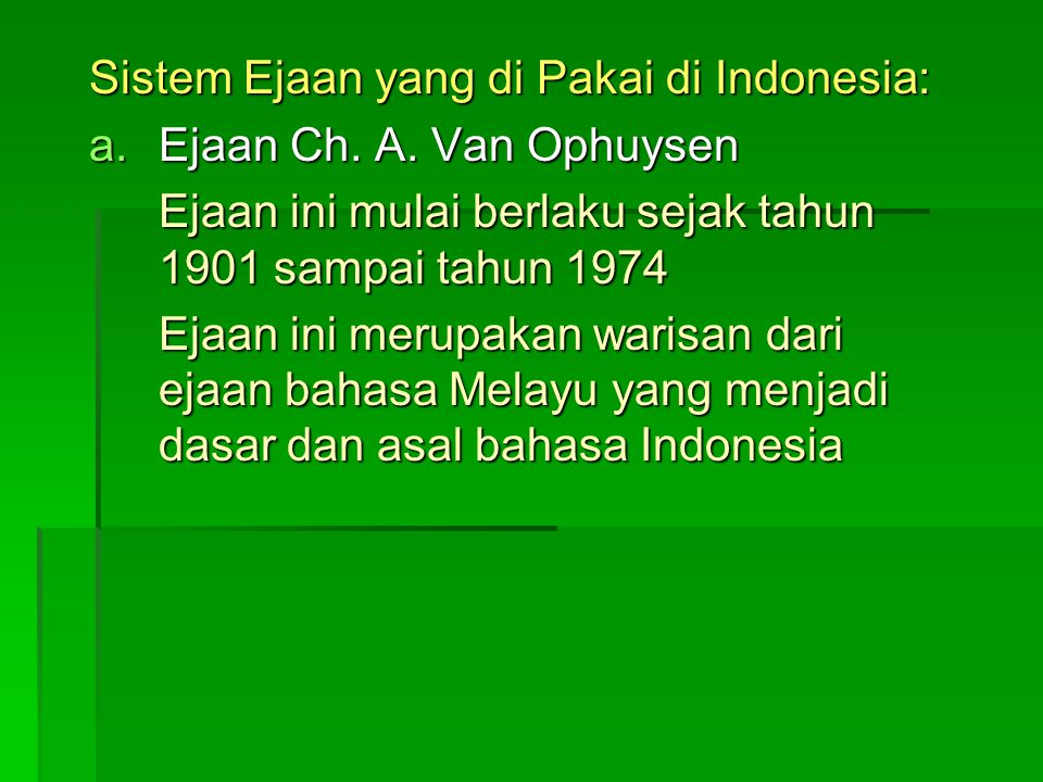 Sistem Ejaan yang di Pakai di Indonesia: a.E jaan Ch. A. Van Ophuysen Ejaan ini mulai berlaku sejak tahun 1901 sampai tahun 1974 Ejaan ini merupakan w