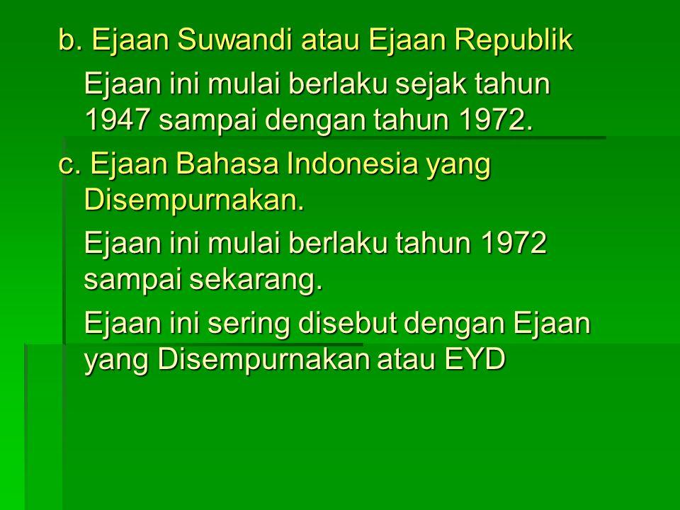 b. Ejaan Suwandi atau Ejaan Republik Ejaan ini mulai berlaku sejak tahun 1947 sampai dengan tahun 1972. c. Ejaan Bahasa Indonesia yang Disempurnakan.