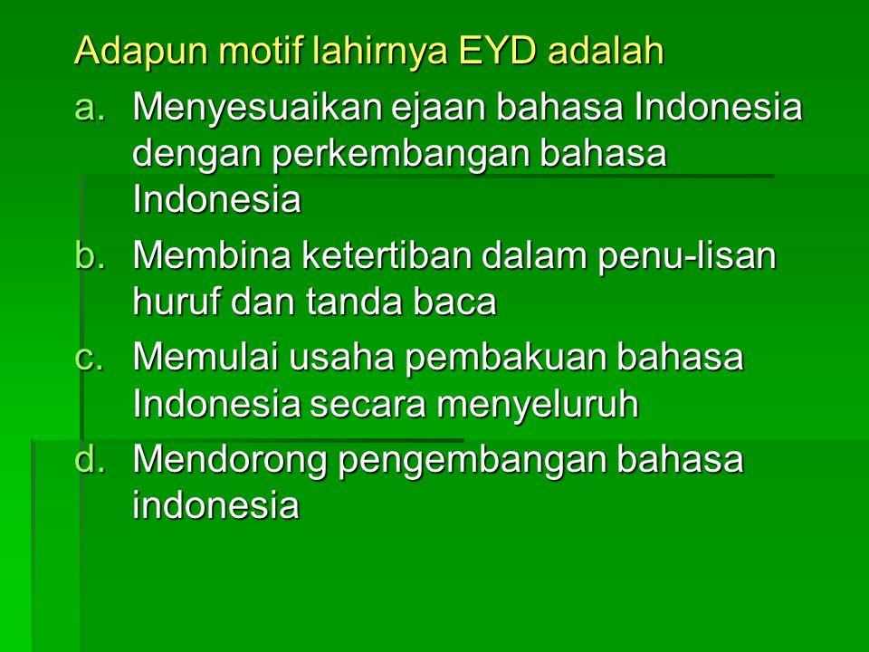 Adapun motif lahirnya EYD adalah a.M enyesuaikan ejaan bahasa Indonesia dengan perkembangan bahasa Indonesia b.M embina ketertiban dalam penu-lisan huruf dan tanda baca c.M emulai usaha pembakuan bahasa Indonesia secara menyeluruh d.M endorong pengembangan bahasa indonesia