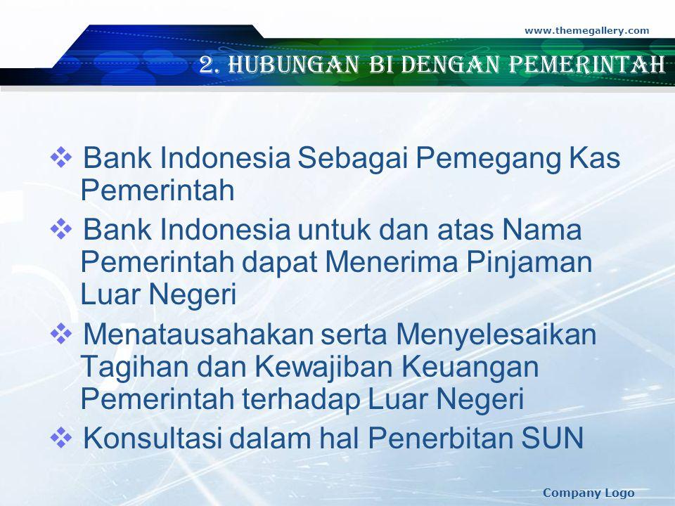 www.themegallery.com Company Logo 2. Hubungan BI dengan Pemerintah  Bank Indonesia Sebagai Pemegang Kas Pemerintah  Bank Indonesia untuk dan atas Na