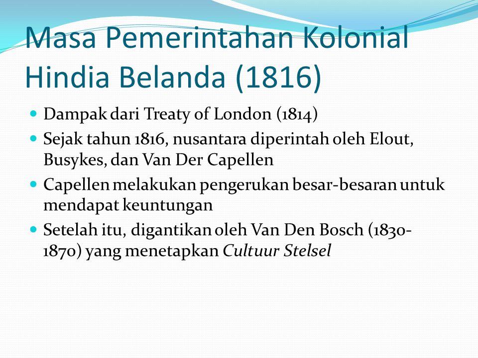 Masa Pemerintahan Kolonial Hindia Belanda (1816) Dampak dari Treaty of London (1814) Sejak tahun 1816, nusantara diperintah oleh Elout, Busykes, dan V